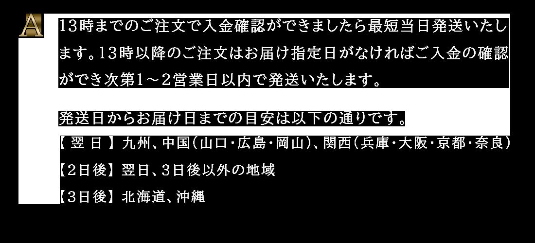 13時までのご注文で、「九州・中国・関西」には翌日、「北海道・沖縄」には3日後、それ以外の地域には2日後にお届けが可能です。